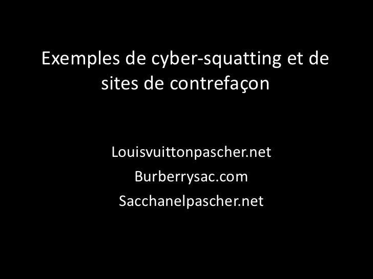 Exemples de cyber-squating et de sites de contrefaçons <ul><li>Louisvuittonpascher.net </li></ul><ul><li>Burberrysac.com <...