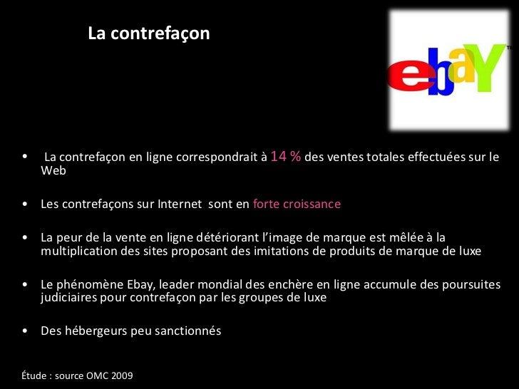 La contrefaçon <ul><li>La contrefaçon en ligne correspondrait à  14 %  des ventes totales effectuées sur le Web  </li></ul...