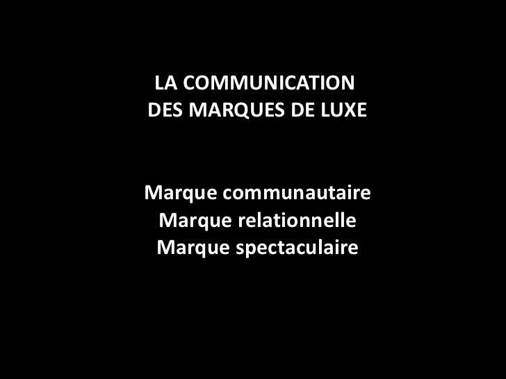 LA COMMUNICATION  DES MARQUES DE LUXE Marque communautaire Marque relationnelle Marque spectaculaire