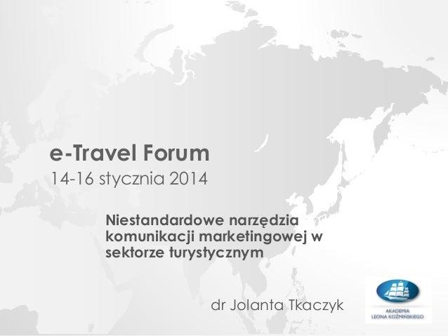 e-Travel Forum 14-16 stycznia 2014 Niestandardowe narzędzia komunikacji marketingowej w sektorze turystycznym dr Jolanta T...