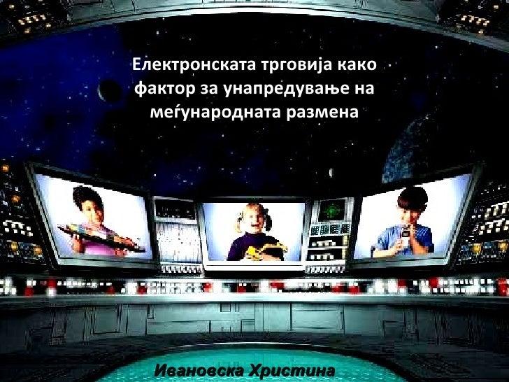 Електронската трговија како фактор за унапредување на меѓународната размена Ивановска Христина