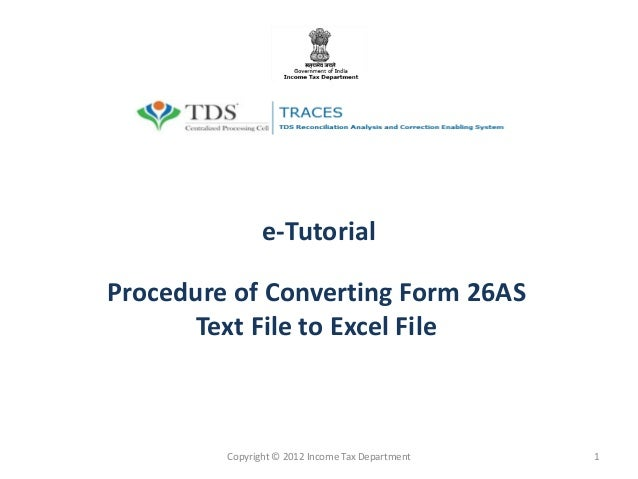 e-Tutorial Procedure of Converting Form 26AS Text File to Excel File Copyright © 2012 Income Tax Department 1