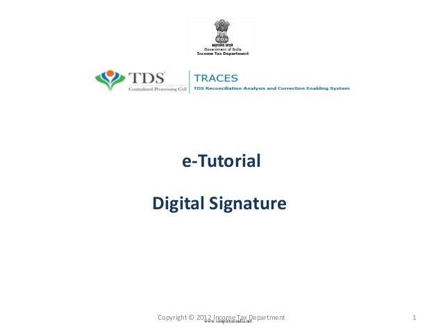 e-Tutorial Digital Signature  Copyright © 2012 Income Tax Department www.simpletaxindia.net  1