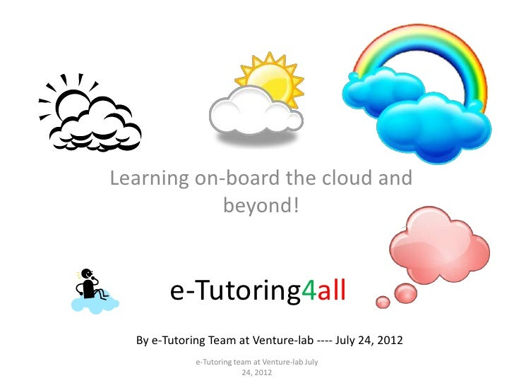 Learning on-board the cloud and            beyond!        e-Tutoring4all  By e-Tutoring Team at Venture-lab ---- July 24, ...