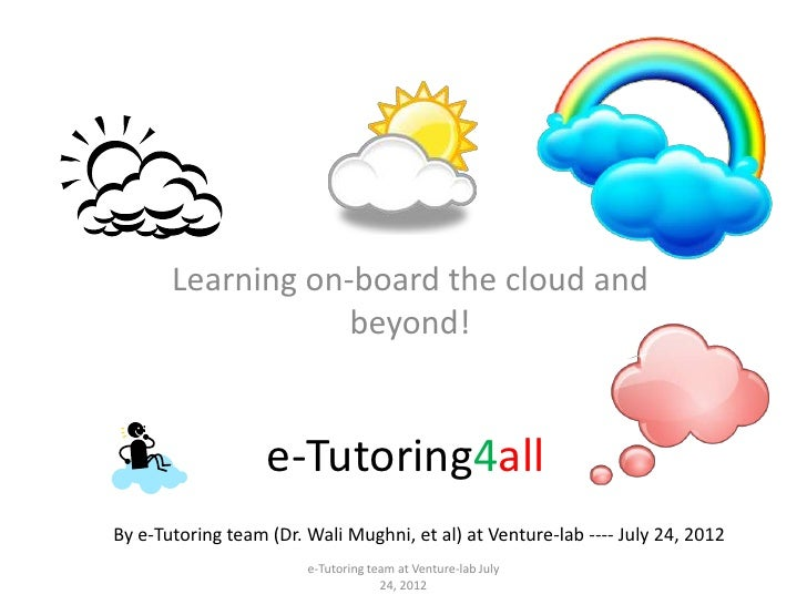 Learning on-board the cloud and                   beyond!                   e-Tutoring4allBy e-Tutoring team (Dr. Wali Mug...