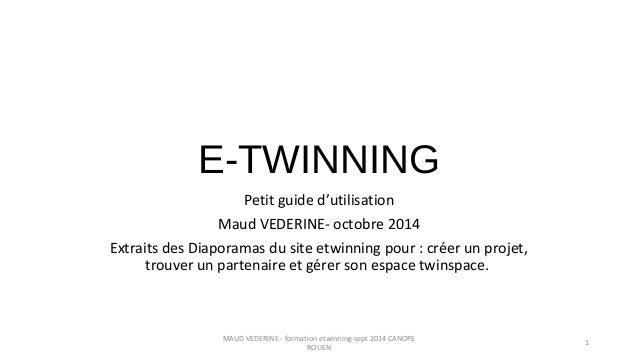 E-TWINNING Petit guide d'utilisation Maud VEDERINE- octobre 2014 Extraits des Diaporamas du site etwinning pour : créer un...