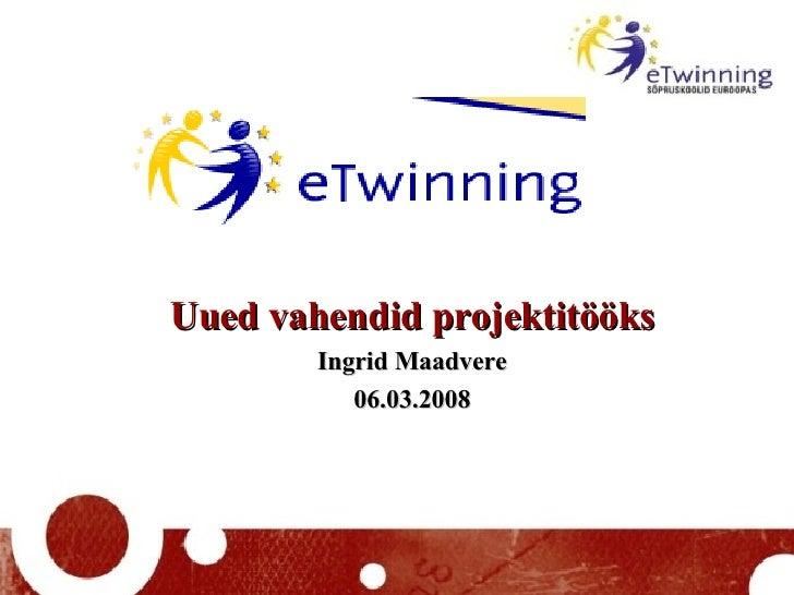 Uued vahendid projektitööks Ingrid Maadvere 06.03.2008