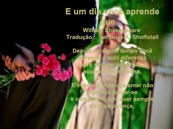 E um dia você aprende        que...     William ShakespeareTradução : Veronica A. Shoffstall  Depois de algum tempo você  ...