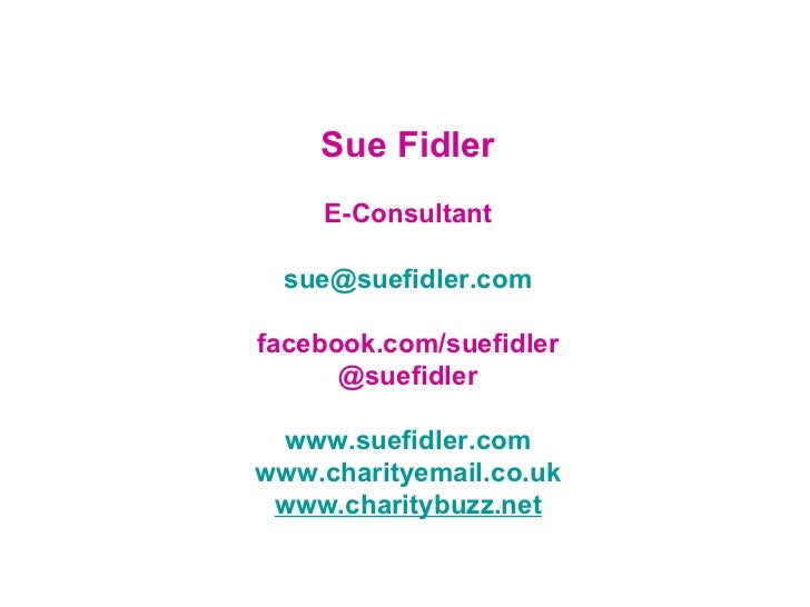 Sue Fidler E-Consultant [email_address] facebook.com/suefidler @suefidler www.suefidler.com www.charityemail.co.uk www.cha...