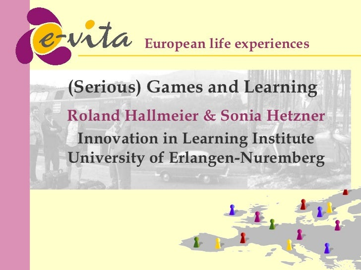 Roland Hallmeier & Sonia Hetzner Innovation in Learning Institute University of Erlangen-Nuremberg (Serious) Games and Lea...