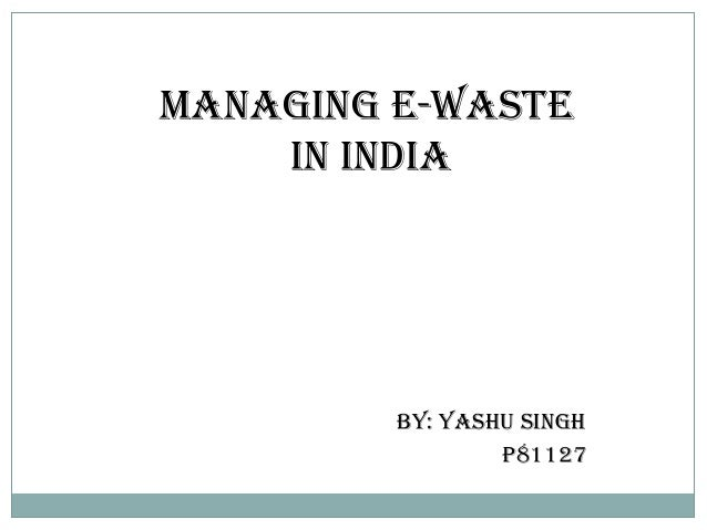 Managing E-Waste    in India         by: yashu Singh                 p81127