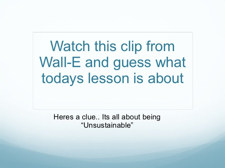 "Watch this clip from Wall-E and guess what todays lesson is about Heres a clue.. Its all about being ""Unsustainable"""