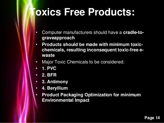 Powerpoint Templates Page 14 Toxics Free Products: • Computer manufacturers should have a cradle-to- graveapproach • Produ...