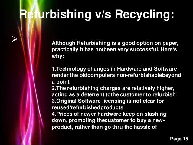 Powerpoint Templates Page 15 Refurbishing v/s Recycling:  Although Refurbishing is a good option on paper, practically it...