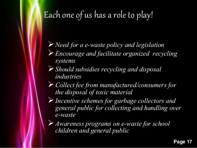 Powerpoint Templates Page 17 Each one of us has a role to play! Need for a e-waste policy and legislation Encourage and ...