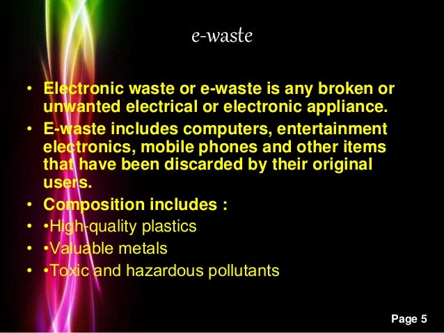 Powerpoint Templates Page 5 e-waste • Electronic waste or e-waste is any broken or unwanted electrical or electronic appli...