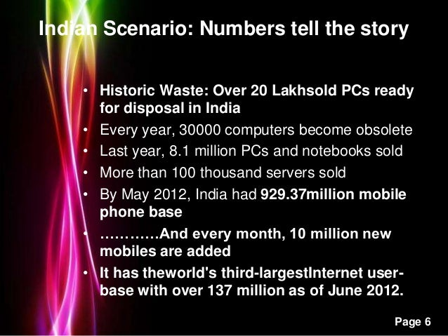 Powerpoint Templates Page 6 Indian Scenario: Numbers tell the story • Historic Waste: Over 20 Lakhsold PCs ready for dispo...