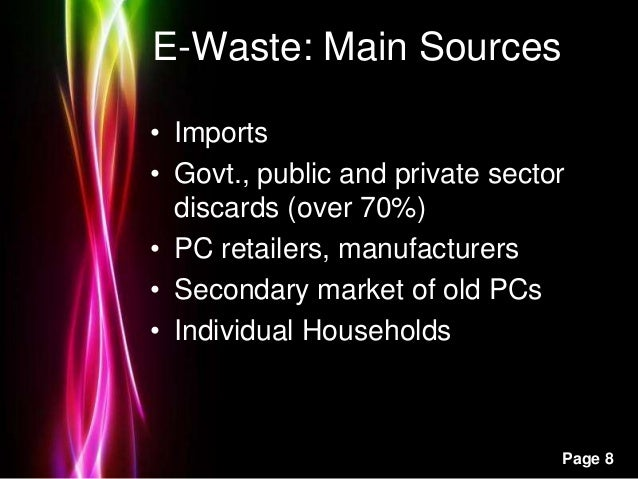 Powerpoint Templates Page 8 E-Waste: Main Sources • Imports • Govt., public and private sector discards (over 70%) • PC re...