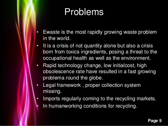 Powerpoint Templates Page 9 Problems • Ewaste is the most rapidly growing waste problem in the world. • It is a crisis of ...
