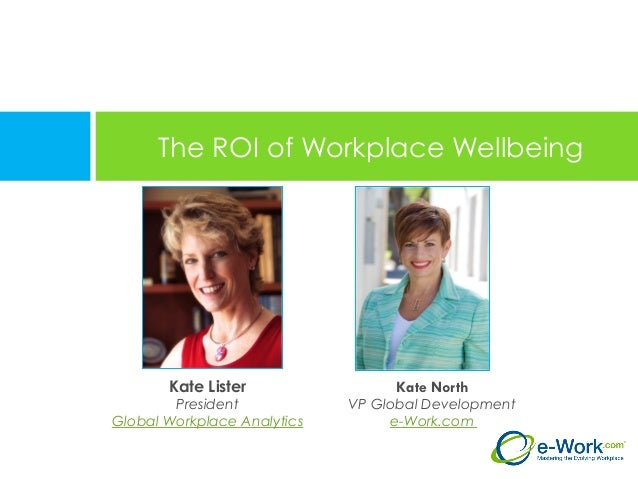 The ROI of Workplace Wellbeing Kate North VP Global Development e-Work.com Kate Lister President Global Workplace Analytics