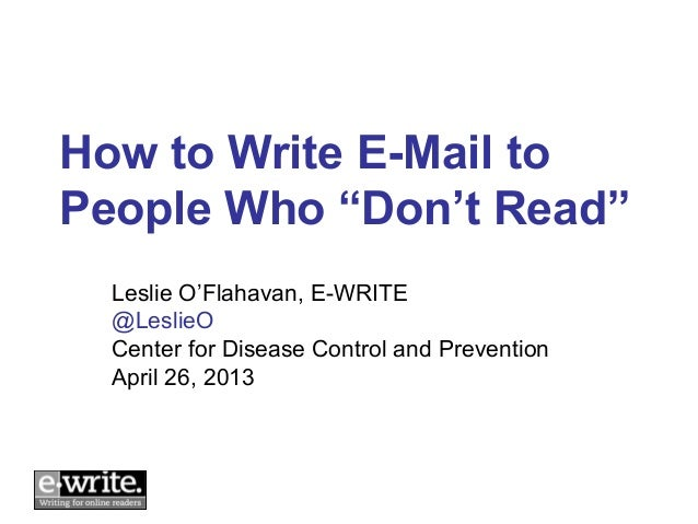 "How to Write E-Mail toPeople Who ""Don't Read""  Leslie O'Flahavan, E-WRITE  @LeslieO  Center for Disease Control and Preven..."
