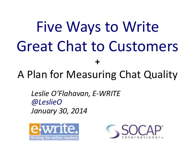 Five Ways to Write Great Chat to Customers +  A Plan for Measuring Chat Quality Leslie O'Flahavan, E-WRITE @LeslieO Januar...