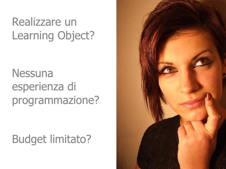 Realizzare un Learning Object? Budget limitato?  Nessuna esperienza di programmazione?