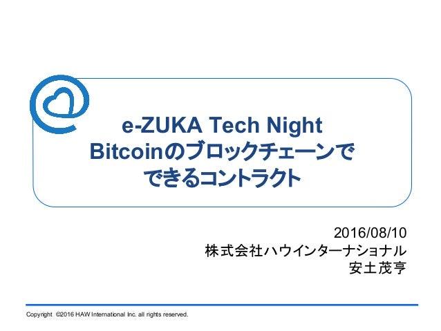 Copyright ©2016 HAW International Inc. all rights reserved. e-ZUKA Tech Night Bitcoinのブロックチェーンで できるコントラクト 2016/08/10 株式会社ハ...