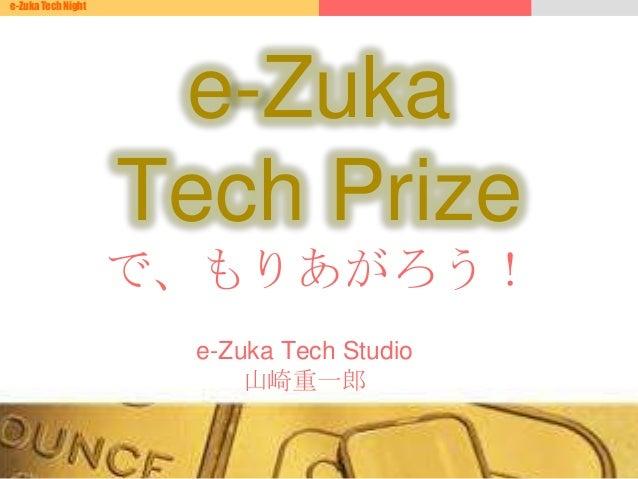 e-Zuka Tech Nighte-Zuka Tech Studio山崎重一郎e-ZukaTech Prizeで、もりあがろう!