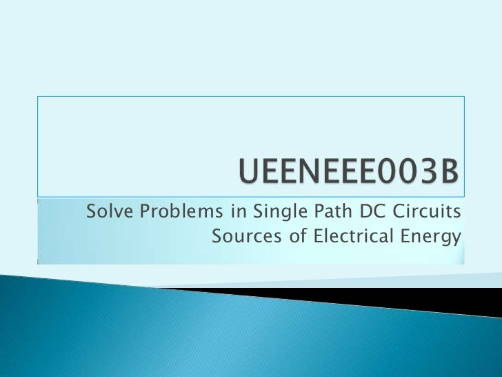 UEENEEE003B<br />Solve Problems in Single Path DC Circuits<br />Sources of Electrical Energy<br />