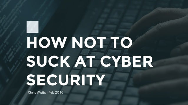 HOW NOT TO SUCK AT CYBER SECURITY Chris Watts - Feb 2016