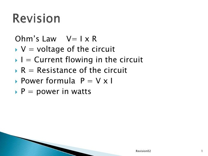Ohm's Law    V= I x R<br />V = voltage of the circuit<br />I = Current flowing in the circuit<br />R = Resistance of the c...