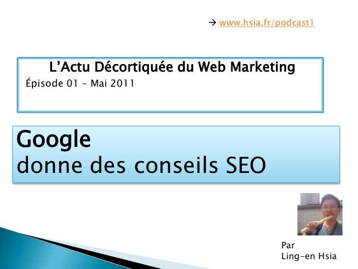  www.hsia.fr/podcast1<br />L'ActuDécortiquée du Web Marketing<br />Épisode 01 – Mai 2011<br />Google <br />donne des cons...