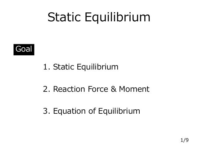 Static Equilibrium 1. Static Equilibrium 2. Reaction Force & Moment 3. Equation of Equilibrium Goal 1/9