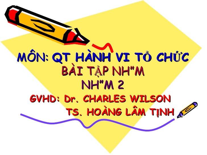 MÔN:  QT HÀNH VI TỔ CHỨC BÀI TẬP NHÓM NHÓM 2 GVHD: Dr. CHARLES WILSON TS. HOÀNG LÂM TỊNH