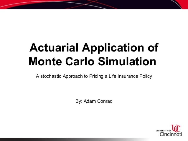 Actuarial Application of Monte Carlo Simulation A stochastic Approach to Pricing a Life Insurance Policy By: Adam Conrad
