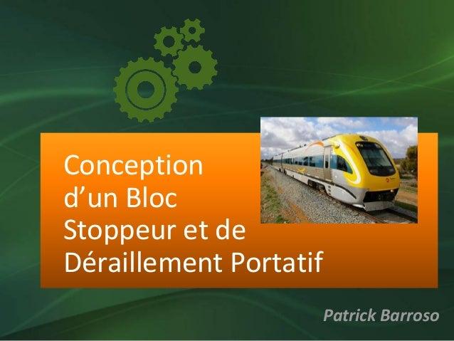 Conception d'un Bloc Stoppeur et de Déraillement Portatif Patrick Barroso