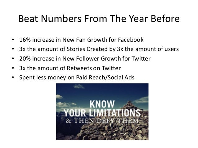 Beat Numbers From The Year Before • 16% increase in New Fan Growth for Facebook • 3x the amount of Stories Created by 3x t...