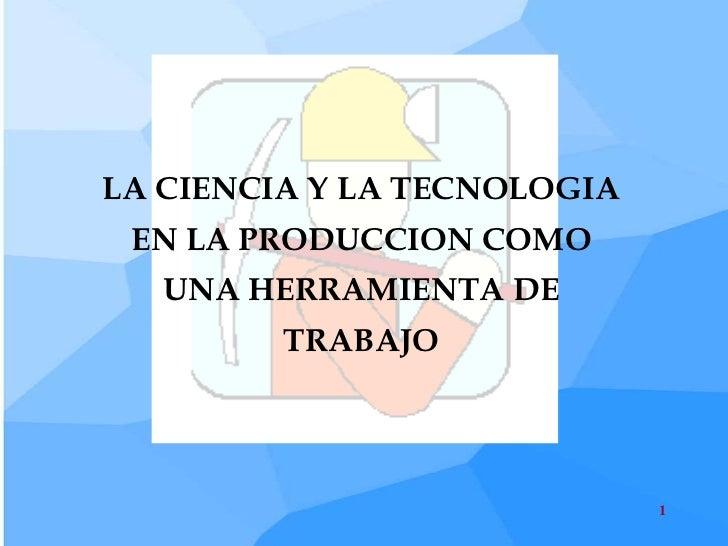 LA CIENCIA Y LA TECNOLOGIA EN LA PRODUCCION COMO   UNA HERRAMIENTA DE         TRABAJO                             1