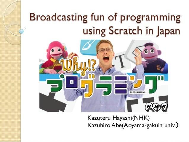 Broadcasting fun of programming using Scratch in Japan Kazuteru Hayashi(NHK) Kazuhiro Abe(Aoyama-gakuin univ.)