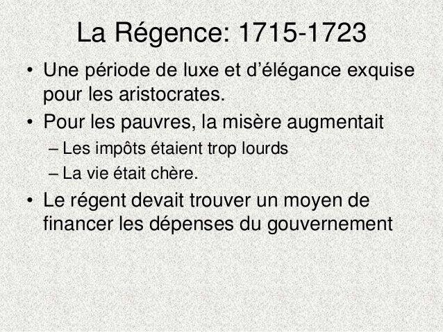 La Régence: 1715-1723• Une période de luxe et d'élégance exquisepour les aristocrates.• Pour les pauvres, la misère augmen...