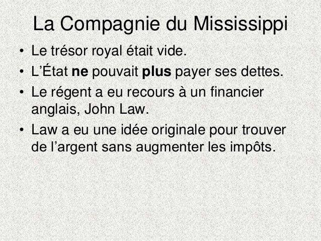 La Compagnie du Mississippi• Le trésor royal était vide.• L'État ne pouvait plus payer ses dettes.• Le régent a eu recours...
