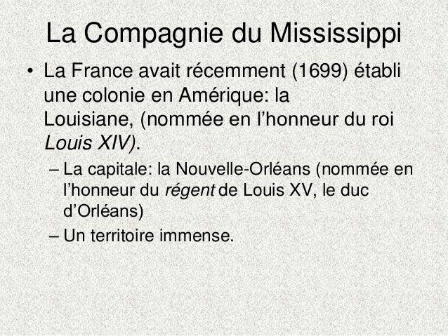 La Compagnie du Mississippi• La France avait récemment (1699) établiune colonie en Amérique: laLouisiane, (nommée en l'hon...
