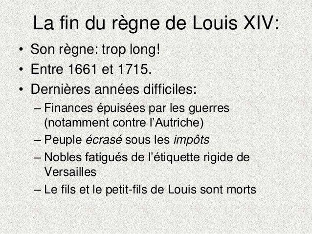La fin du règne de Louis XIV:• Son règne: trop long!• Entre 1661 et 1715.• Dernières années difficiles:– Finances épuisées...