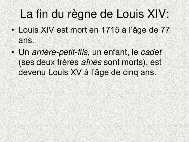 La fin du règne de Louis XIV:• Louis XIV est mort en 1715 à l'âge de 77ans.• Un arrière-petit-fils, un enfant, le cadet(se...