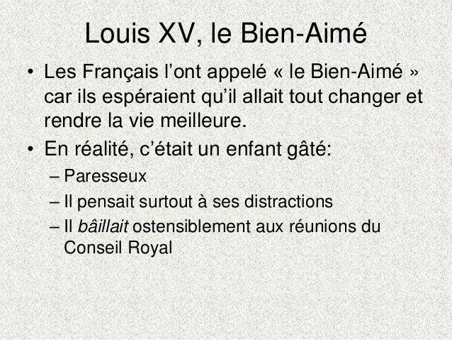 Louis XV, le Bien-Aimé• Les Français l'ont appelé « le Bien-Aimé »car ils espéraient qu'il allait tout changer etrendre la...
