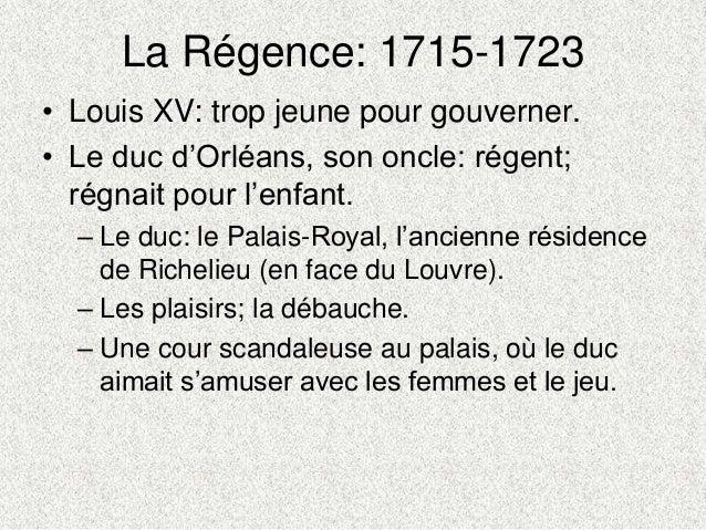 La Régence: 1715-1723• Louis XV: trop jeune pour gouverner.• Le duc d'Orléans, son oncle: régent;régnait pour l'enfant.– L...