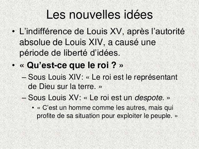 Les nouvelles idées• L'indifférence de Louis XV, après l'autoritéabsolue de Louis XIV, a causé unepériode de liberté d'idé...