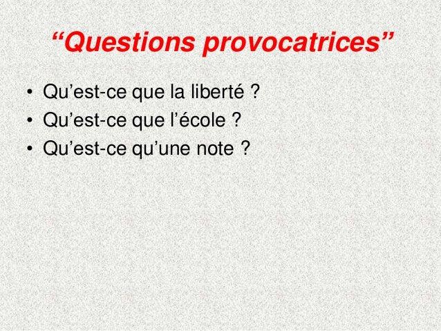 """""""Questions provocatrices""""• Qu'est-ce que la liberté ?• Qu'est-ce que l'école ?• Qu'est-ce qu'une note ?"""