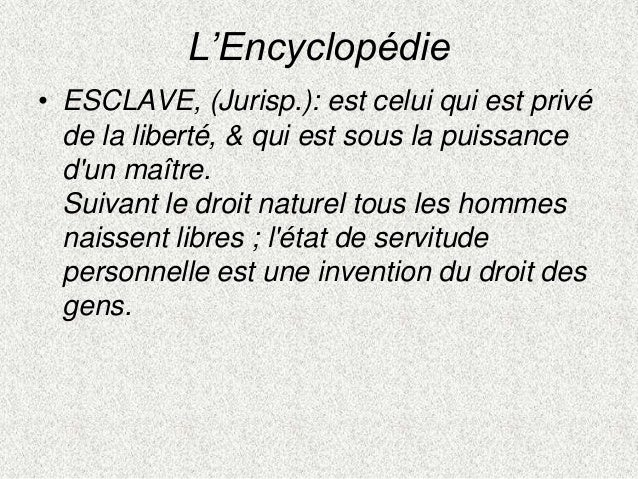 L'Encyclopédie• ESCLAVE, (Jurisp.): est celui qui est privéde la liberté, & qui est sous la puissancedun maître.Suivant le...